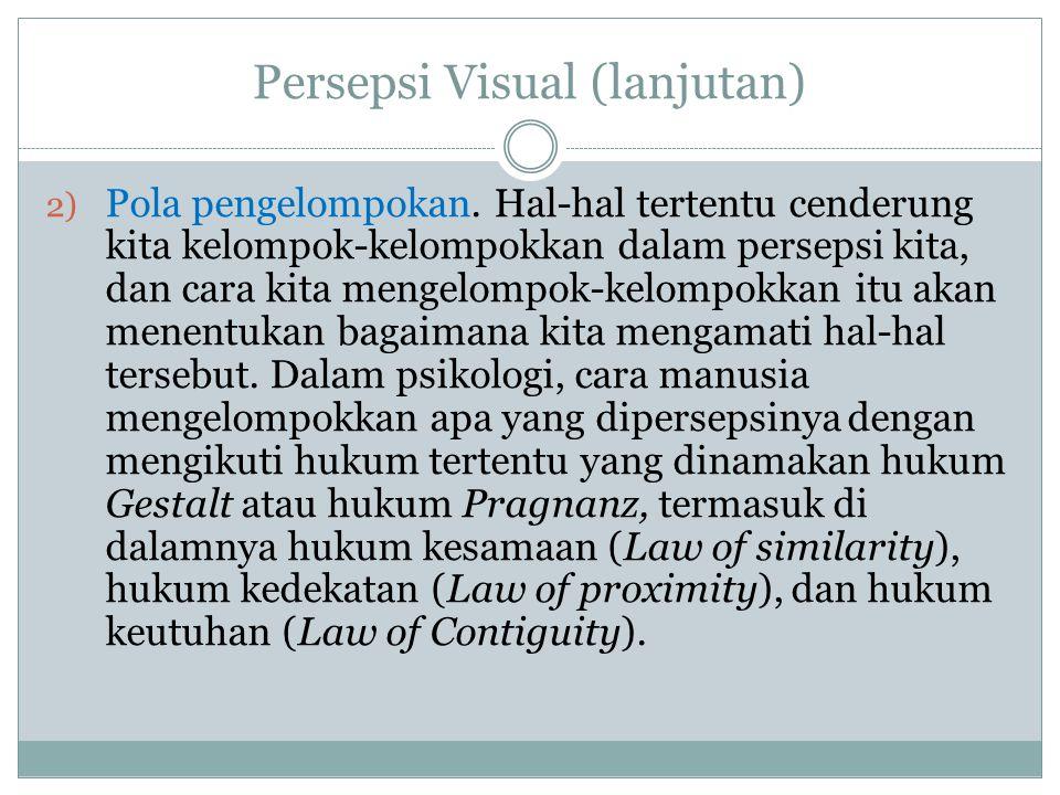 Persepsi Visual (lanjutan) 2) Pola pengelompokan. Hal-hal tertentu cenderung kita kelompok-kelompokkan dalam persepsi kita, dan cara kita mengelompok-