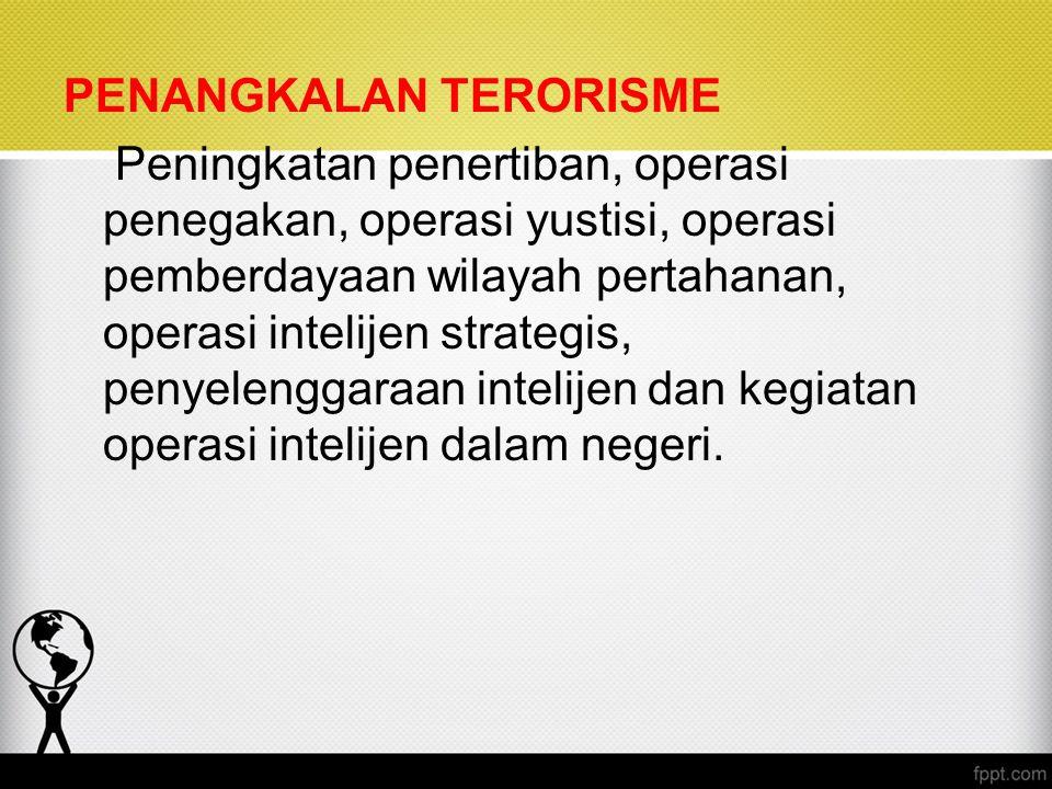 PENANGKALAN TERORISME Peningkatan penertiban, operasi penegakan, operasi yustisi, operasi pemberdayaan wilayah pertahanan, operasi intelijen strategis