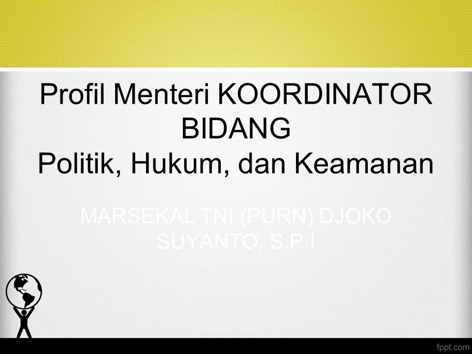 Profil Menteri KOORDINATOR BIDANG Politik, Hukum, dan Keamanan MARSEKAL TNI (PURN) DJOKO SUYANTO, S.P.I