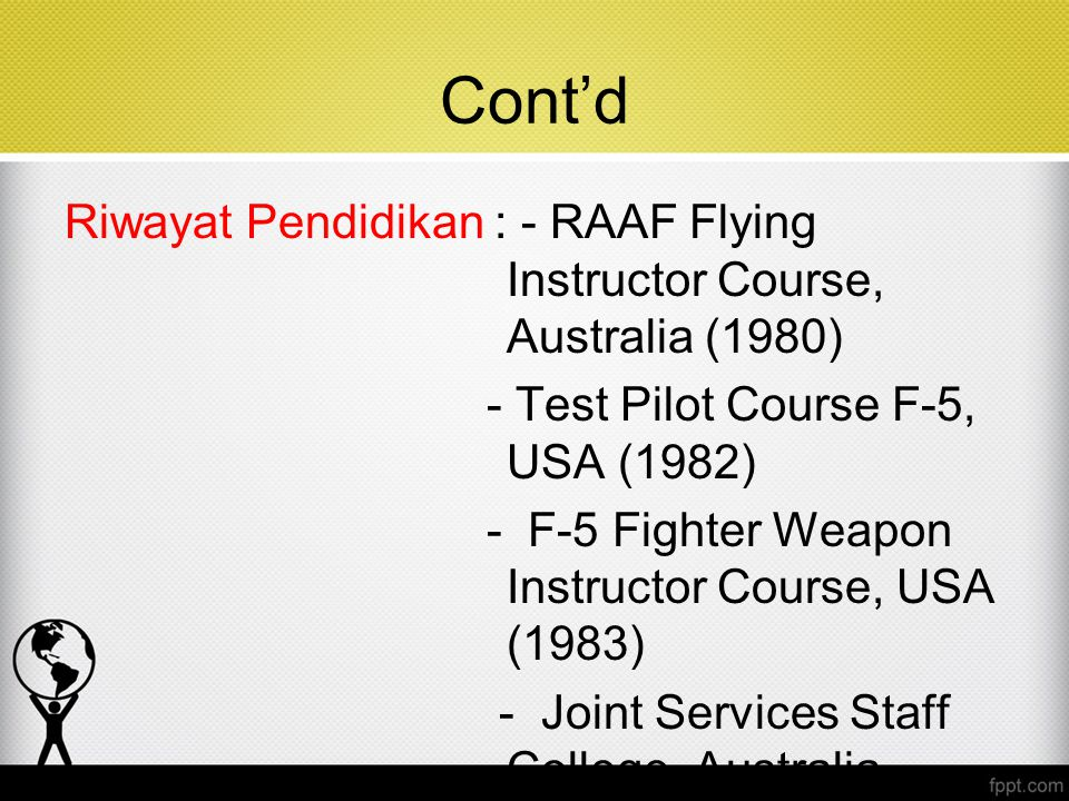 Cont'd Riwayat Pendidikan : - RAAF Flying Instructor Course, Australia (1980) - Test Pilot Course F-5, USA (1982) - F-5 Fighter Weapon Instructor Course, USA (1983) - Joint Services Staff College, Australia (1995)