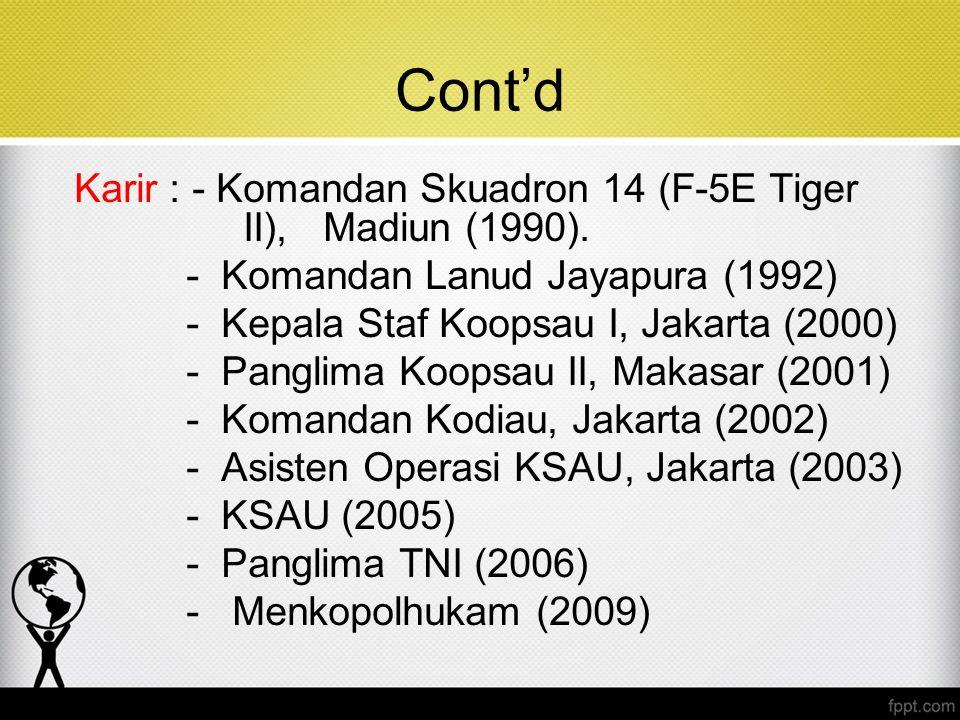 Cont'd Karir : - Komandan Skuadron 14 (F-5E Tiger II), Madiun (1990). - Komandan Lanud Jayapura (1992) - Kepala Staf Koopsau I, Jakarta (2000) - Pangl