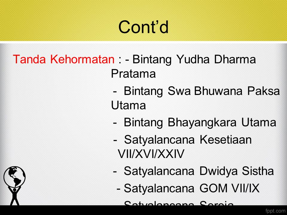Cont'd Tanda Kehormatan : - Bintang Yudha Dharma Pratama - Bintang Swa Bhuwana Paksa Utama - Bintang Bhayangkara Utama - Satyalancana Kesetiaan VII/XV