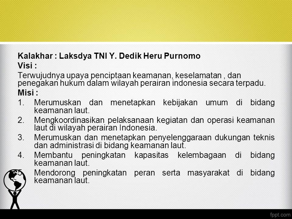 Kalakhar : Laksdya TNI Y. Dedik Heru Purnomo Visi : Terwujudnya upaya penciptaan keamanan, keselamatan, dan penegakan hukum dalam wilayah perairan ind