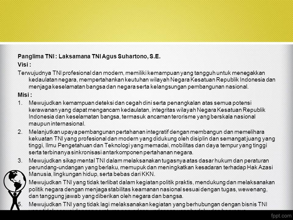 Panglima TNI : Laksamana TNI Agus Suhartono, S.E. Visi : Terwujudnya TNI profesional dan modern, memiliki kemampuan yang tangguh untuk menegakkan keda
