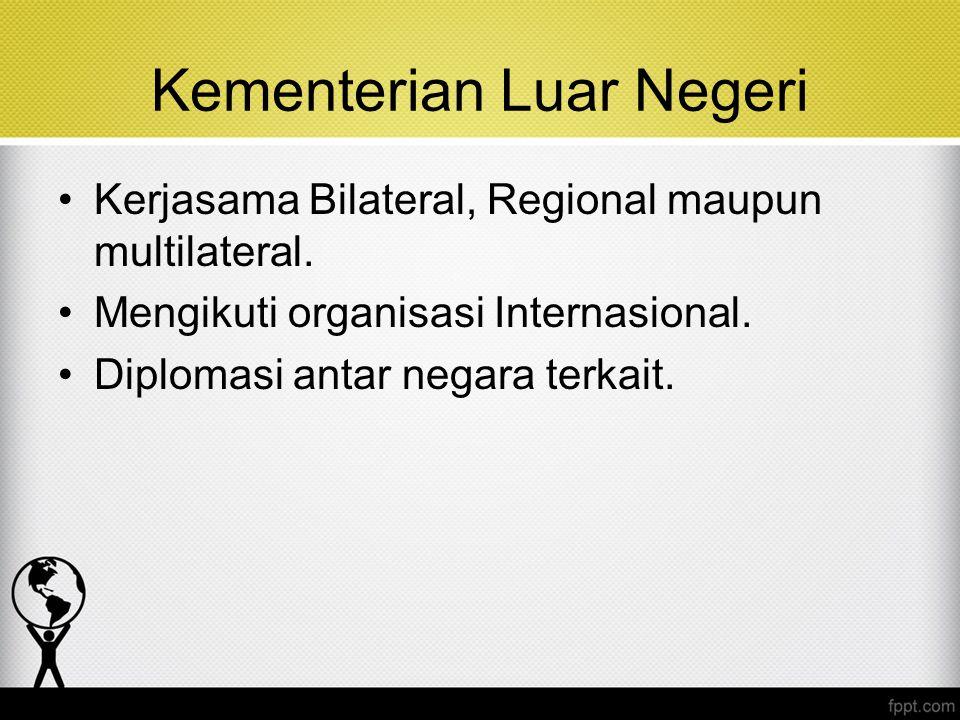 Kementerian Luar Negeri Kerjasama Bilateral, Regional maupun multilateral. Mengikuti organisasi Internasional. Diplomasi antar negara terkait.