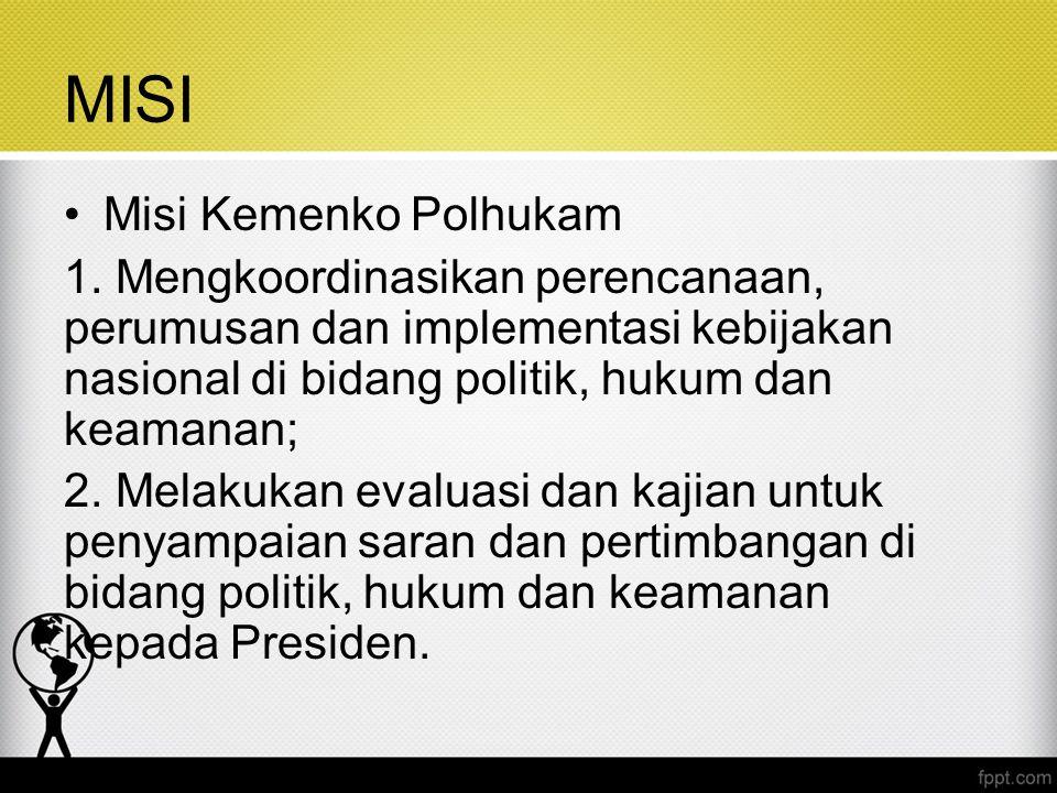 MISI Misi Kemenko Polhukam 1. Mengkoordinasikan perencanaan, perumusan dan implementasi kebijakan nasional di bidang politik, hukum dan keamanan; 2. M