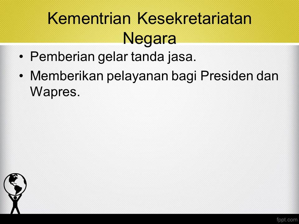 Kementrian Kesekretariatan Negara Pemberian gelar tanda jasa. Memberikan pelayanan bagi Presiden dan Wapres.