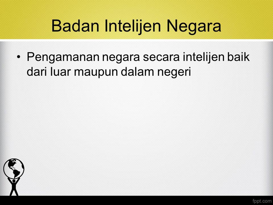 Badan Intelijen Negara Pengamanan negara secara intelijen baik dari luar maupun dalam negeri