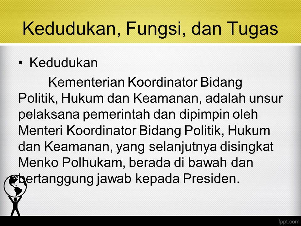 Kedudukan, Fungsi, dan Tugas Kedudukan Kementerian Koordinator Bidang Politik, Hukum dan Keamanan, adalah unsur pelaksana pemerintah dan dipimpin oleh