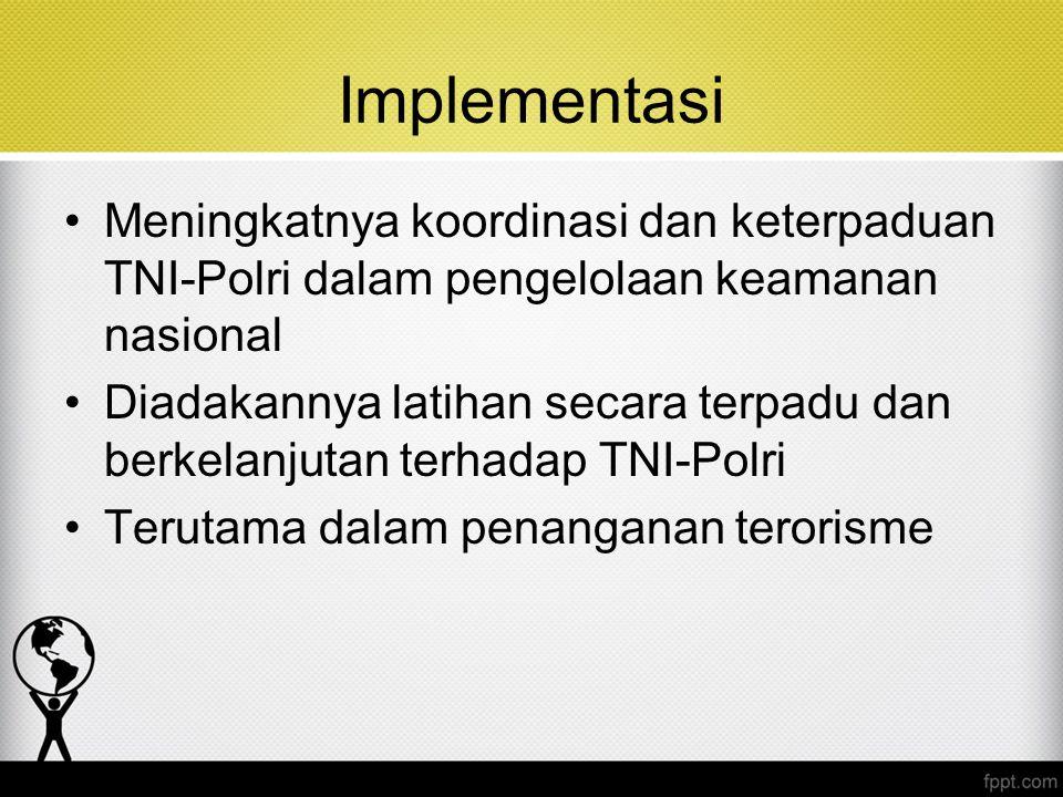 Implementasi Meningkatnya koordinasi dan keterpaduan TNI-Polri dalam pengelolaan keamanan nasional Diadakannya latihan secara terpadu dan berkelanjuta