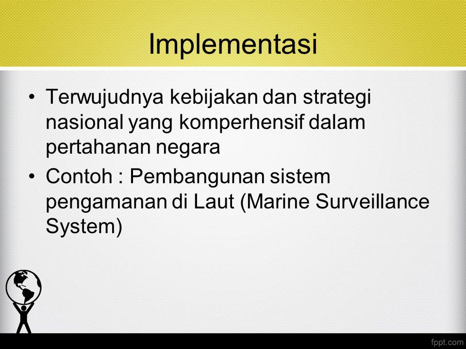 Implementasi Terwujudnya kebijakan dan strategi nasional yang komperhensif dalam pertahanan negara Contoh : Pembangunan sistem pengamanan di Laut (Mar