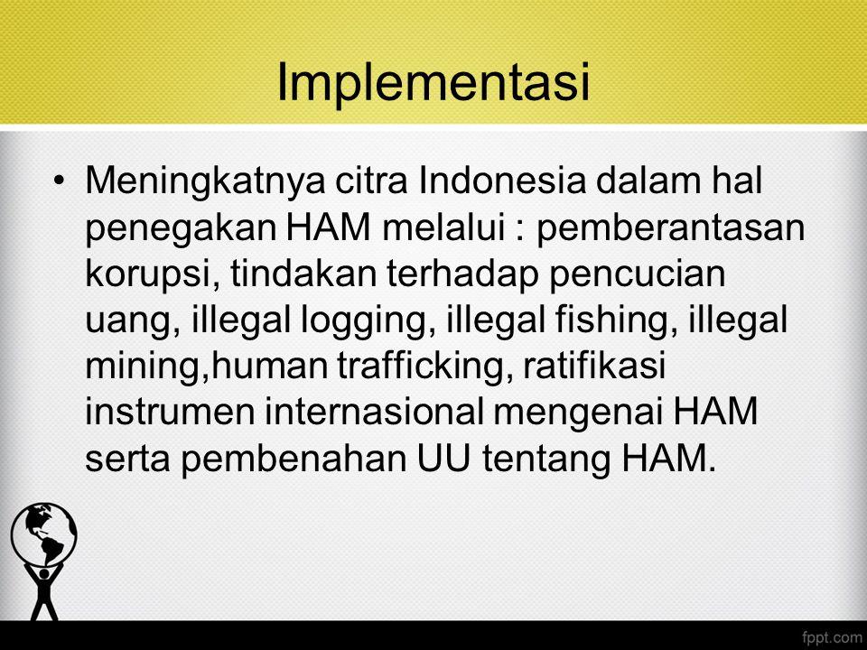 Implementasi Meningkatnya citra Indonesia dalam hal penegakan HAM melalui : pemberantasan korupsi, tindakan terhadap pencucian uang, illegal logging,