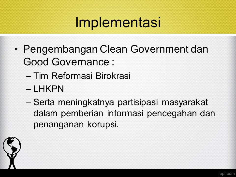 Implementasi Pengembangan Clean Government dan Good Governance : –Tim Reformasi Birokrasi –LHKPN –Serta meningkatnya partisipasi masyarakat dalam pemb