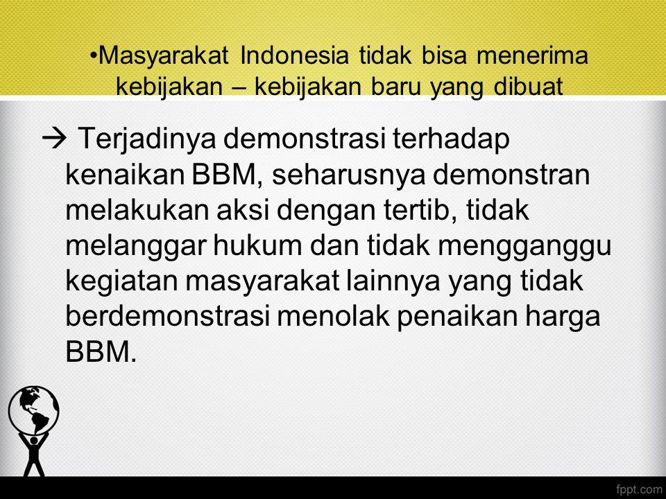 Masyarakat Indonesia tidak bisa menerima kebijakan – kebijakan baru yang dibuat  Terjadinya demonstrasi terhadap kenaikan BBM, seharusnya demonstran