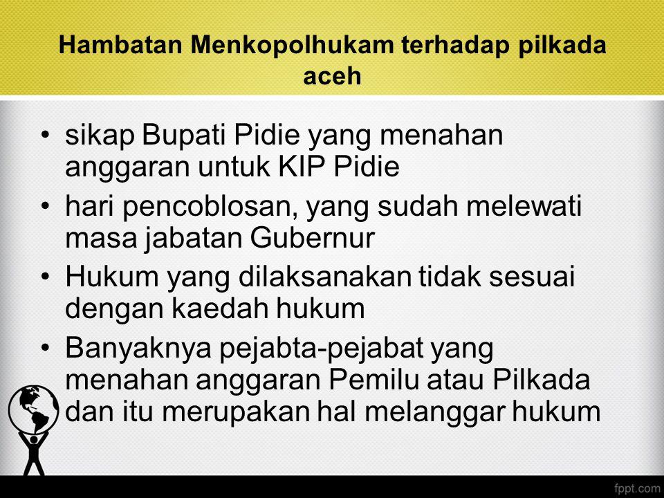 Hambatan Menkopolhukam terhadap pilkada aceh sikap Bupati Pidie yang menahan anggaran untuk KIP Pidie hari pencoblosan, yang sudah melewati masa jabat