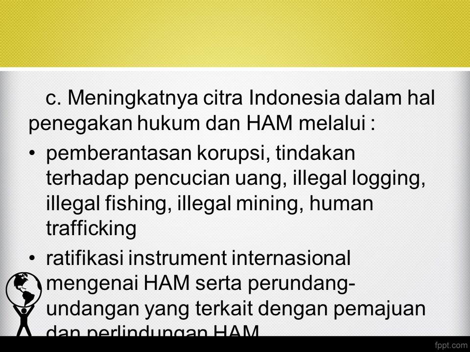 c. Meningkatnya citra Indonesia dalam hal penegakan hukum dan HAM melalui : pemberantasan korupsi, tindakan terhadap pencucian uang, illegal logging,