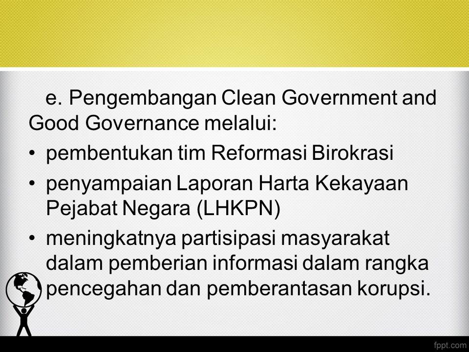e. Pengembangan Clean Government and Good Governance melalui: pembentukan tim Reformasi Birokrasi penyampaian Laporan Harta Kekayaan Pejabat Negara (L