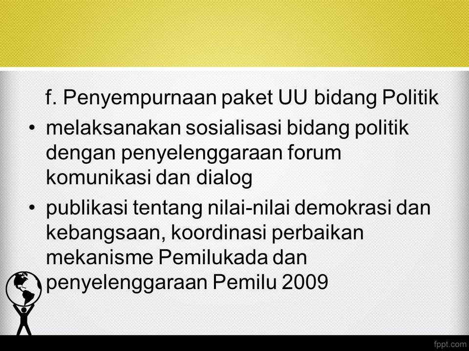 f. Penyempurnaan paket UU bidang Politik melaksanakan sosialisasi bidang politik dengan penyelenggaraan forum komunikasi dan dialog publikasi tentang