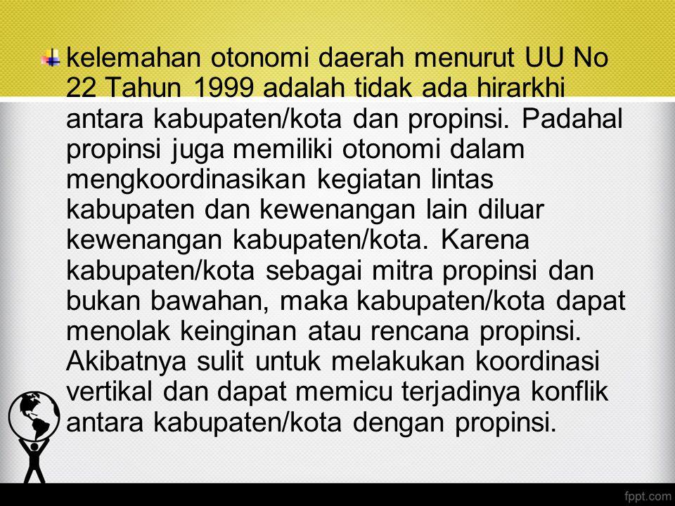 kelemahan otonomi daerah menurut UU No 22 Tahun 1999 adalah tidak ada hirarkhi antara kabupaten/kota dan propinsi. Padahal propinsi juga memiliki oton