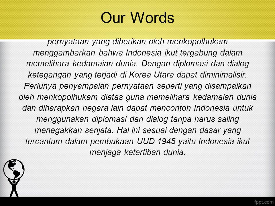 Our Words pernyataan yang diberikan oleh menkopolhukam menggambarkan bahwa Indonesia ikut tergabung dalam memelihara kedamaian dunia. Dengan diplomasi