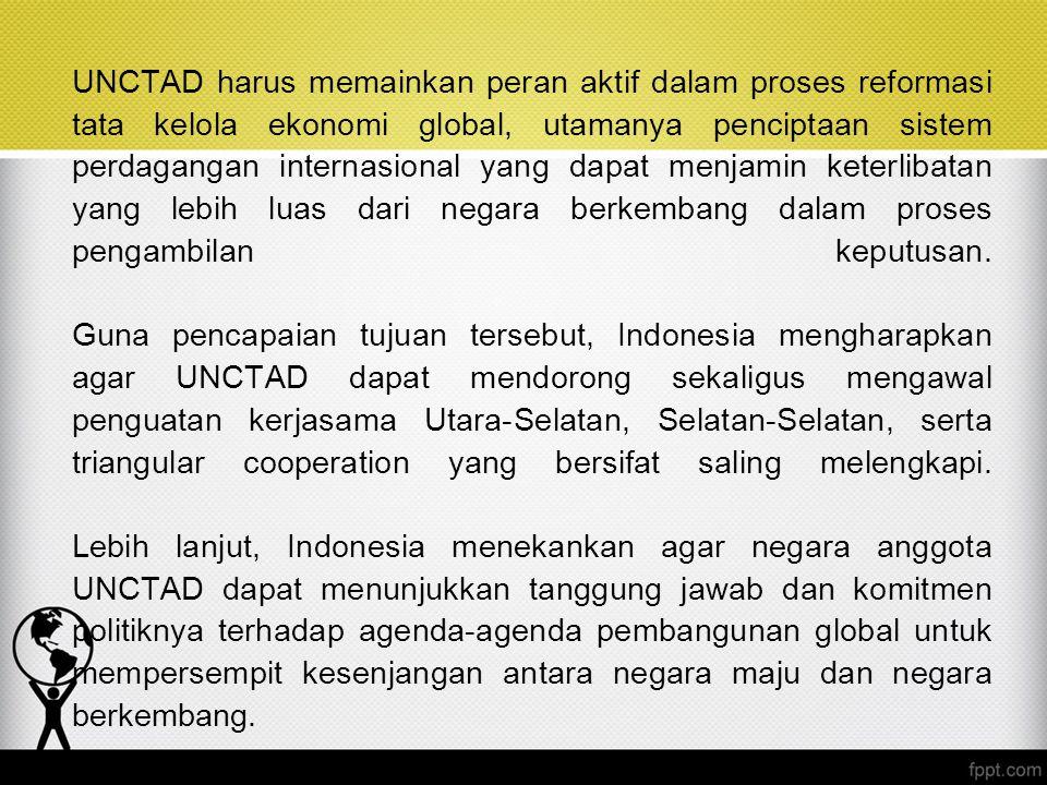 UNCTAD harus memainkan peran aktif dalam proses reformasi tata kelola ekonomi global, utamanya penciptaan sistem perdagangan internasional yang dapat