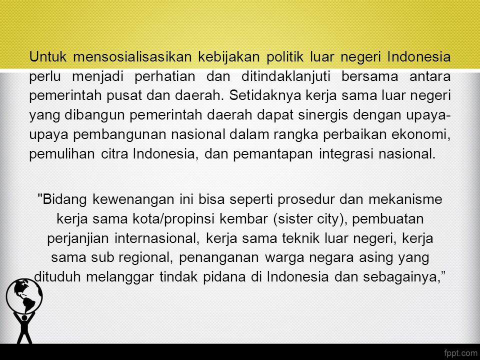 Untuk mensosialisasikan kebijakan politik luar negeri Indonesia perlu menjadi perhatian dan ditindaklanjuti bersama antara pemerintah pusat dan daerah