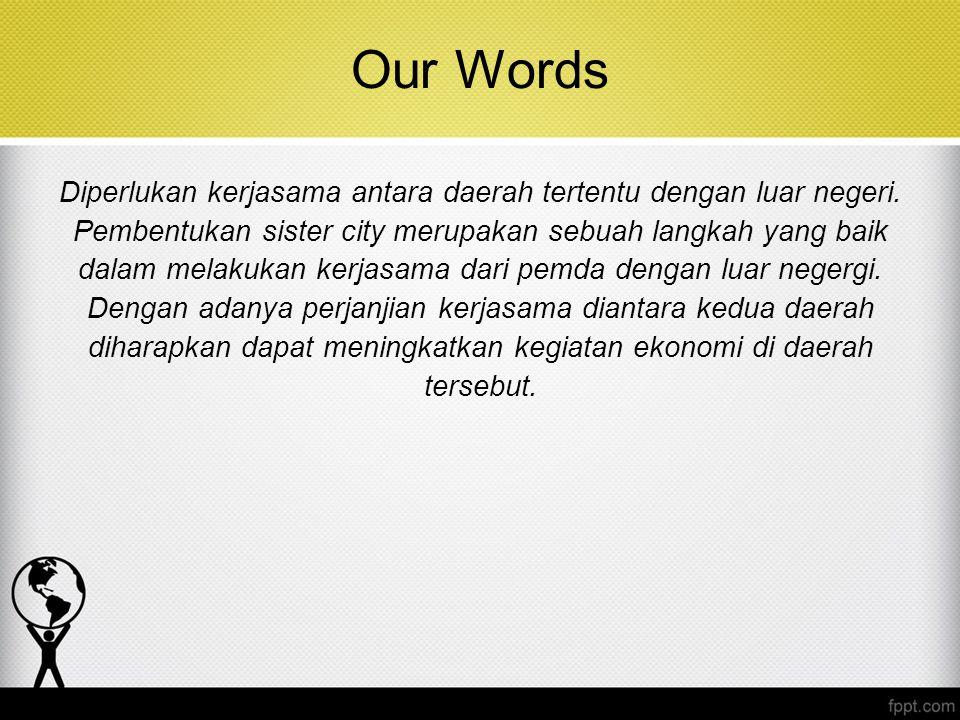 Our Words Diperlukan kerjasama antara daerah tertentu dengan luar negeri. Pembentukan sister city merupakan sebuah langkah yang baik dalam melakukan k