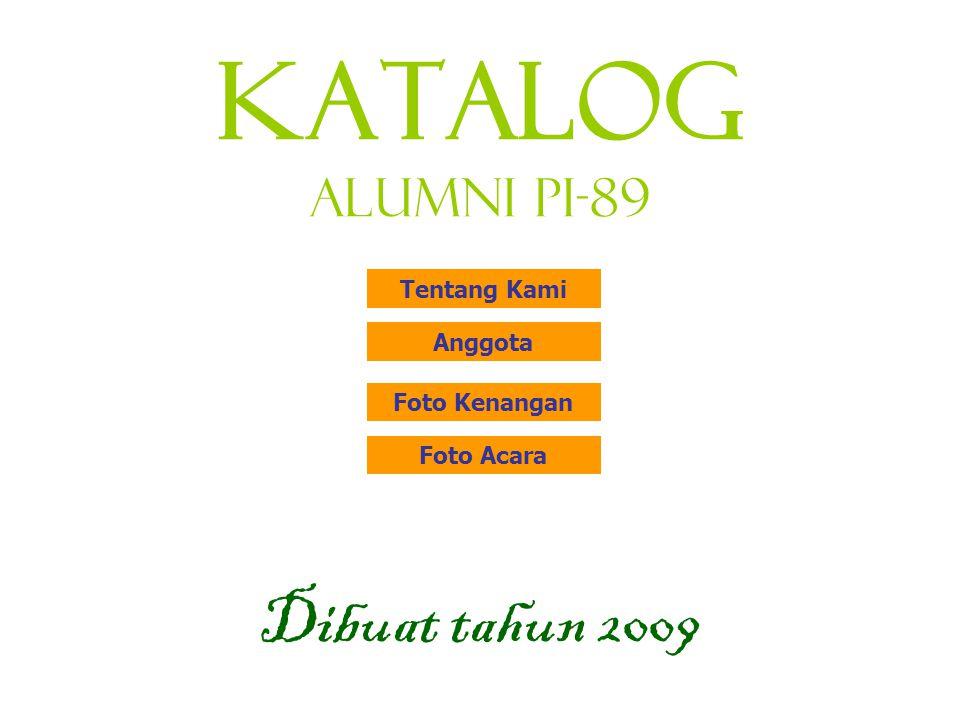KATALOG Alumni PI-89 Dibuat tahun 2009 Tentang Kami Anggota Foto Kenangan Foto Acara