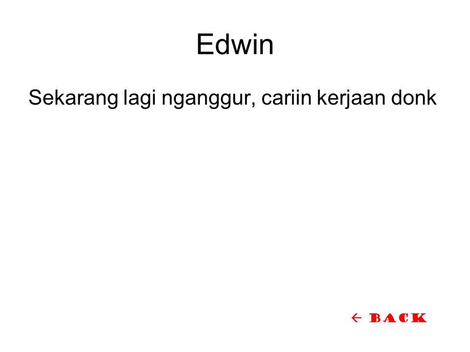 Edwin Sekarang lagi nganggur, cariin kerjaan donk  back
