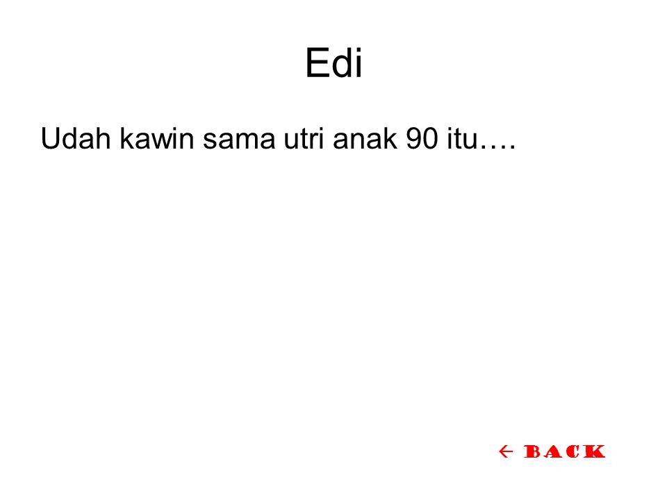 Edi Udah kawin sama utri anak 90 itu….  back
