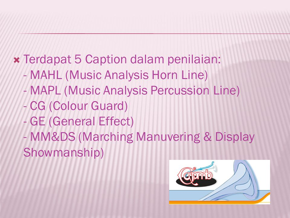  Terdapat 5 Caption dalam penilaian: - MAHL (Music Analysis Horn Line) - MAPL (Music Analysis Percussion Line) - CG (Colour Guard) - GE (General Effect) - MM&DS (Marching Manuvering & Display Showmanship)