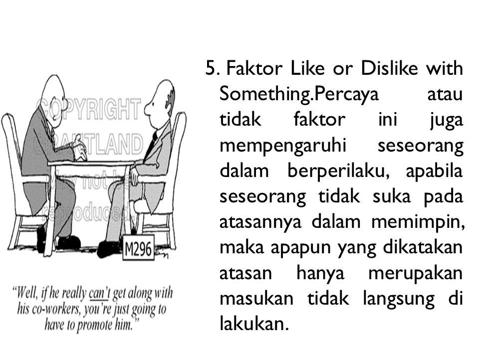 5. Faktor Like or Dislike with Something.Percaya atau tidak faktor ini juga mempengaruhi seseorang dalam berperilaku, apabila seseorang tidak suka pad
