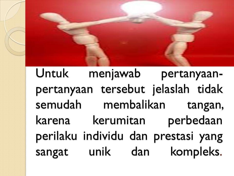 Untuk menjawab pertanyaan- pertanyaan tersebut jelaslah tidak semudah membalikan tangan, karena kerumitan perbedaan perilaku individu dan prestasi yan