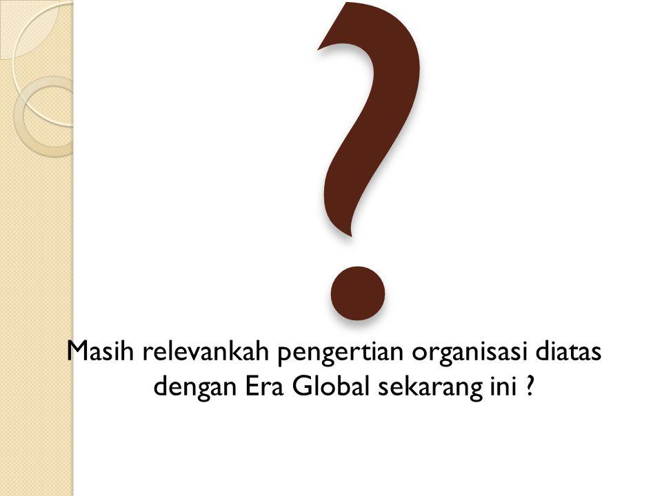 ? Masih relevankah pengertian organisasi diatas dengan Era Global sekarang ini ?