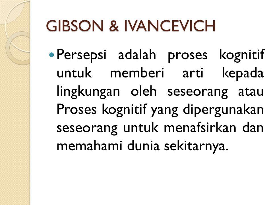 GIBSON & IVANCEVICH Persepsi adalah proses kognitif untuk memberi arti kepada lingkungan oleh seseorang atau Proses kognitif yang dipergunakan seseora