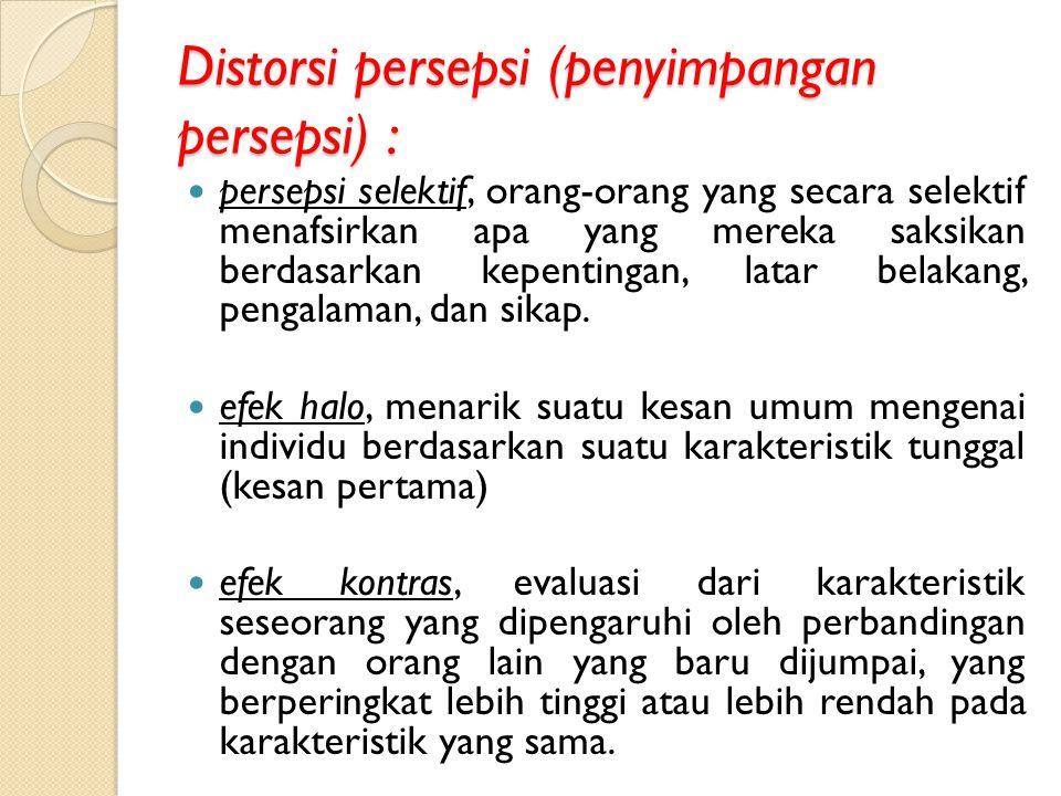 Distorsi persepsi (penyimpangan persepsi) : persepsi selektif, orang-orang yang secara selektif menafsirkan apa yang mereka saksikan berdasarkan kepen