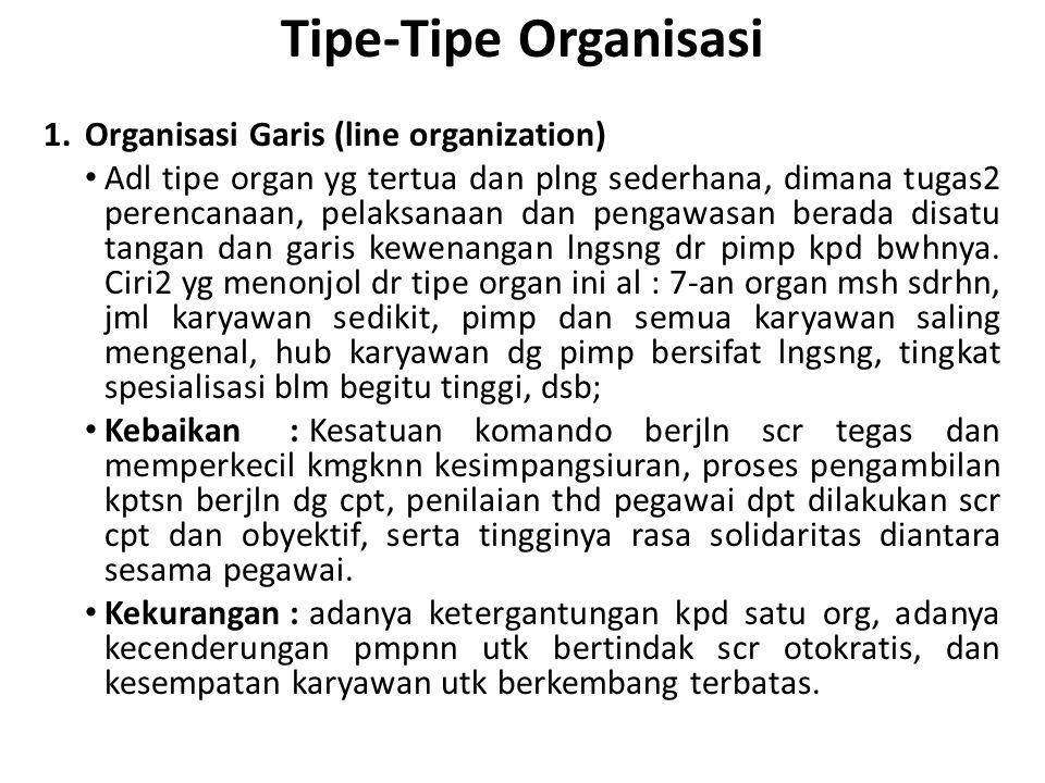 Tipe-Tipe Organisasi 1.Organisasi Garis (line organization) Adl tipe organ yg tertua dan plng sederhana, dimana tugas2 perencanaan, pelaksanaan dan pe