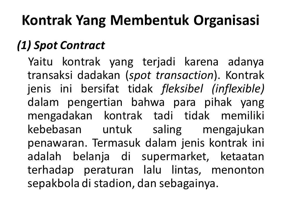 Kontrak Yang Membentuk Organisasi (1) Spot Contract Yaitu kontrak yang terjadi karena adanya transaksi dadakan (spot transaction). Kontrak jenis ini b