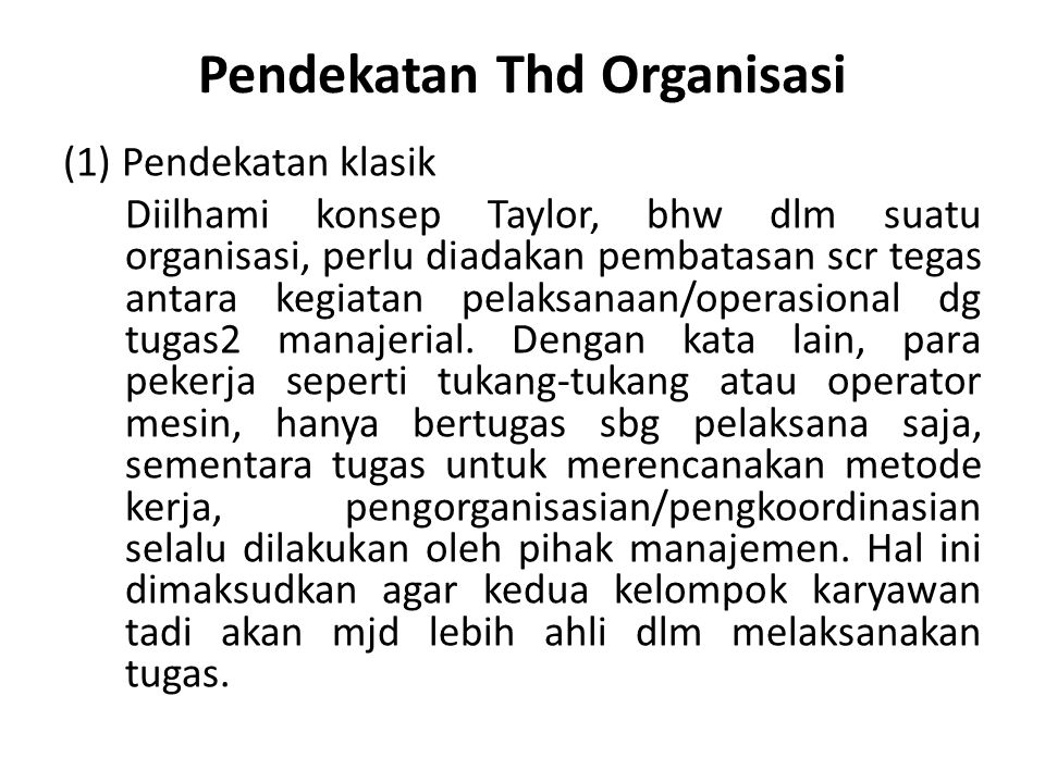 Pendekatan Thd Organisasi (1)Pendekatan klasik Diilhami konsep Taylor, bhw dlm suatu organisasi, perlu diadakan pembatasan scr tegas antara kegiatan pelaksanaan/operasional dg tugas2 manajerial.