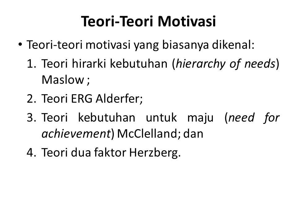 Teori-Teori Motivasi Teori-teori motivasi yang biasanya dikenal: 1.Teori hirarki kebutuhan (hierarchy of needs) Maslow ; 2.Teori ERG Alderfer; 3.Teori kebutuhan untuk maju (need for achievement) McClelland; dan 4.Teori dua faktor Herzberg.