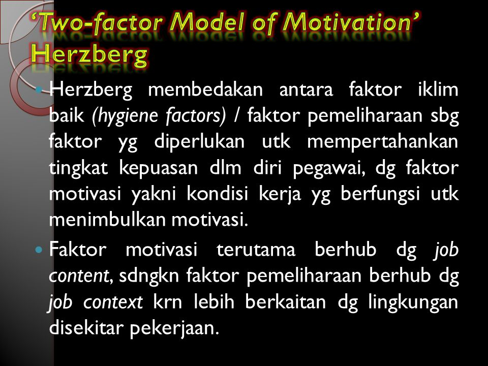 Herzberg membedakan antara faktor iklim baik (hygiene factors) / faktor pemeliharaan sbg faktor yg diperlukan utk mempertahankan tingkat kepuasan dlm diri pegawai, dg faktor motivasi yakni kondisi kerja yg berfungsi utk menimbulkan motivasi.