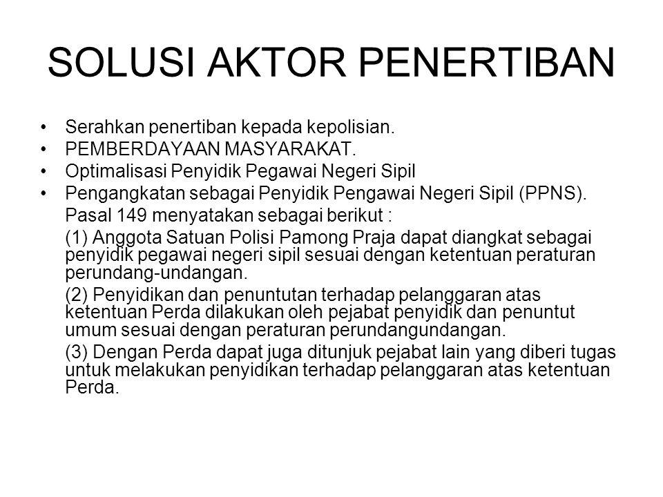 SOLUSI AKTOR PENERTIBAN Serahkan penertiban kepada kepolisian. PEMBERDAYAAN MASYARAKAT. Optimalisasi Penyidik Pegawai Negeri Sipil Pengangkatan sebaga