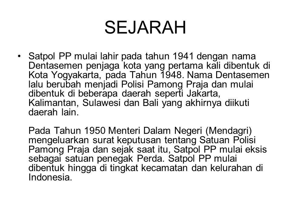SEJARAH Satpol PP mulai lahir pada tahun 1941 dengan nama Dentasemen penjaga kota yang pertama kali dibentuk di Kota Yogyakarta, pada Tahun 1948. Nama