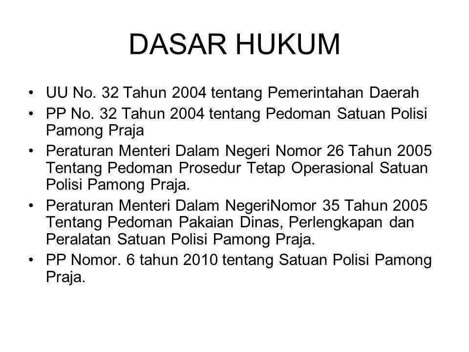 DASAR HUKUM UU No. 32 Tahun 2004 tentang Pemerintahan Daerah PP No. 32 Tahun 2004 tentang Pedoman Satuan Polisi Pamong Praja Peraturan Menteri Dalam N