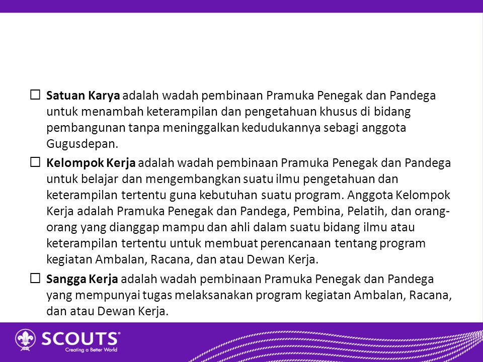  Satuan Karya adalah wadah pembinaan Pramuka Penegak dan Pandega untuk menambah keterampilan dan pengetahuan khusus di bidang pembangunan tanpa menin
