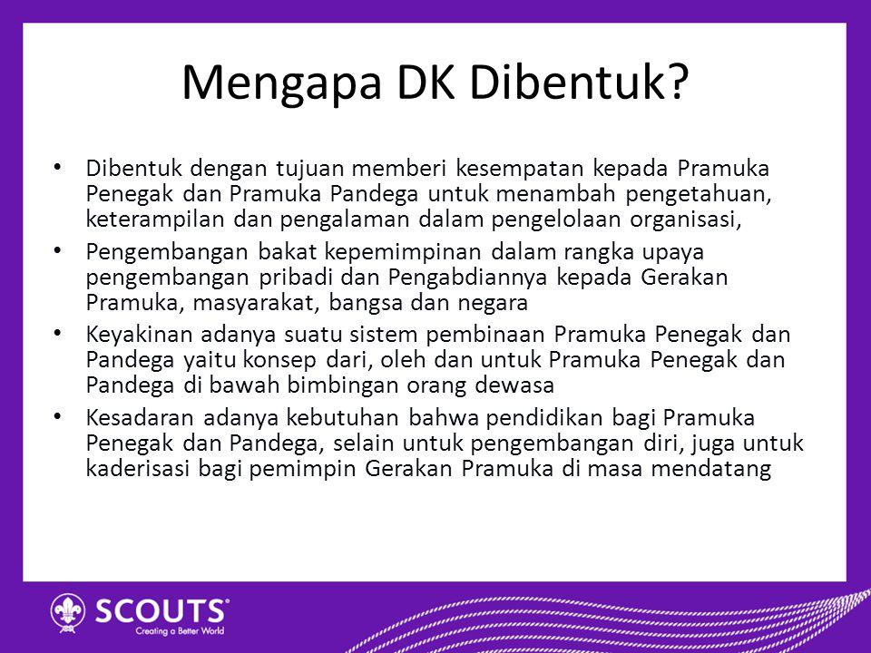 Mengapa DK Dibentuk? Dibentuk dengan tujuan memberi kesempatan kepada Pramuka Penegak dan Pramuka Pandega untuk menambah pengetahuan, keterampilan dan