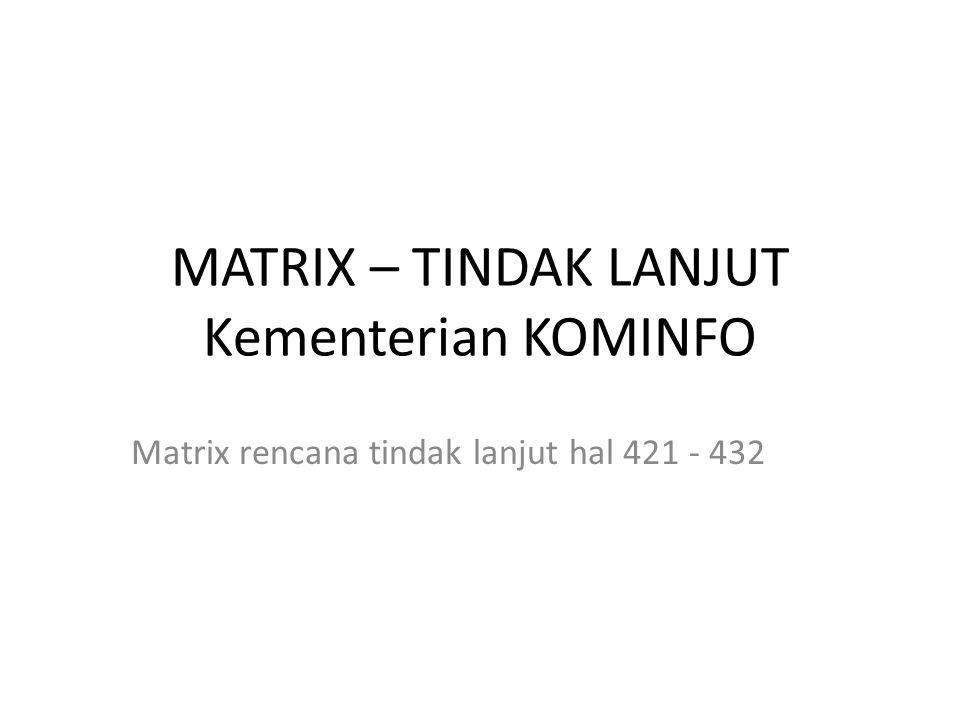 MATRIX – TINDAK LANJUT Kementerian KOMINFO Matrix rencana tindak lanjut hal 421 - 432