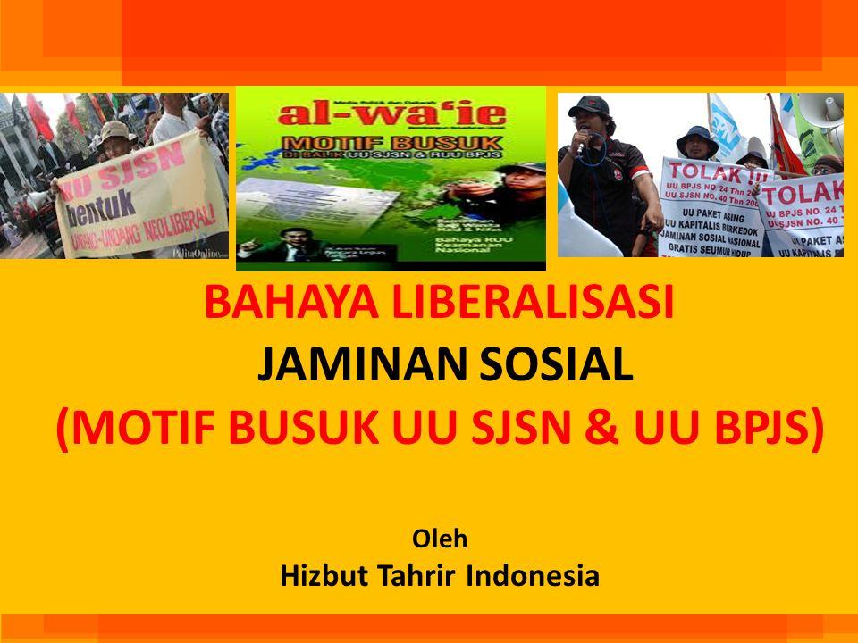 BAHAYA LIBERALISASI JAMINAN SOSIAL (MOTIF BUSUK UU SJSN & UU BPJS) Oleh Hizbut Tahrir Indonesia