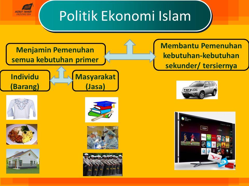 Politik Ekonomi Islam Menjamin Pemenuhan semua kebutuhan primer Membantu Pemenuhan kebutuhan-kebutuhan sekunder/ tersiernya Individu (Barang) Masyarak
