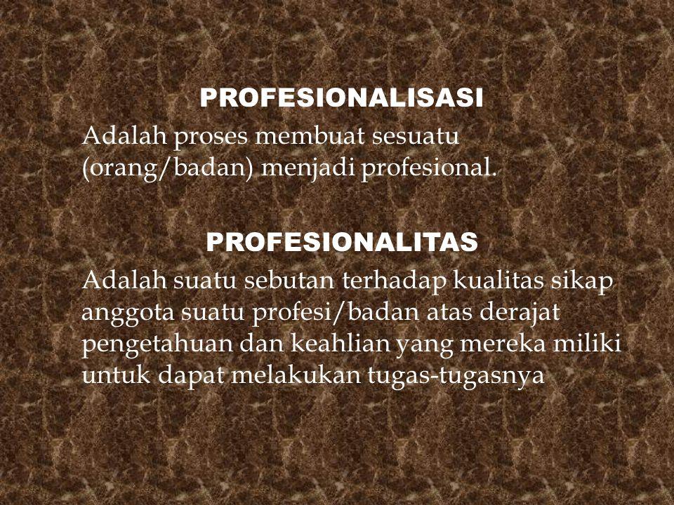 PROFESIONALISASI Adalah proses membuat sesuatu (orang/badan) menjadi profesional. PROFESIONALITAS Adalah suatu sebutan terhadap kualitas sikap anggota